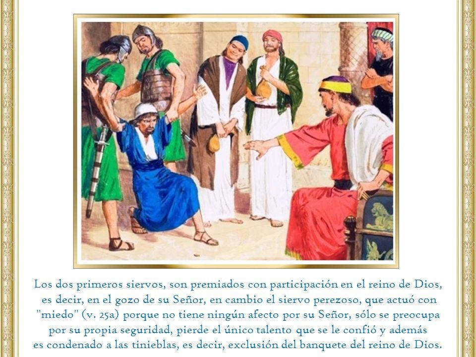 Los dos primeros siervos, son premiados con participación en el reino de Dios, es decir, en el gozo de su Señor, en cambio el siervo perezoso, que act