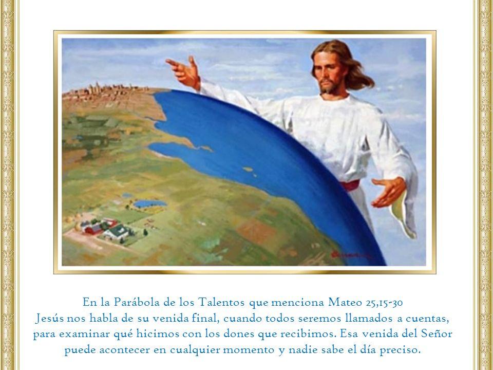 En la Parábola de los Talentos que menciona Mateo 25,15-30 Jesús nos habla de su venida final, cuando todos seremos llamados a cuentas, para examinar