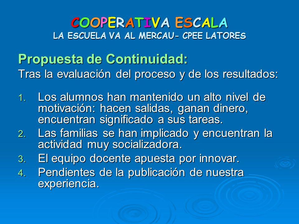 COOPERATIVA ESCALA LA ESCUELA VA AL MERCAU- CPEE LATORES Propuesta de Continuidad: Tras la evaluación del proceso y de los resultados: 1. Los alumnos