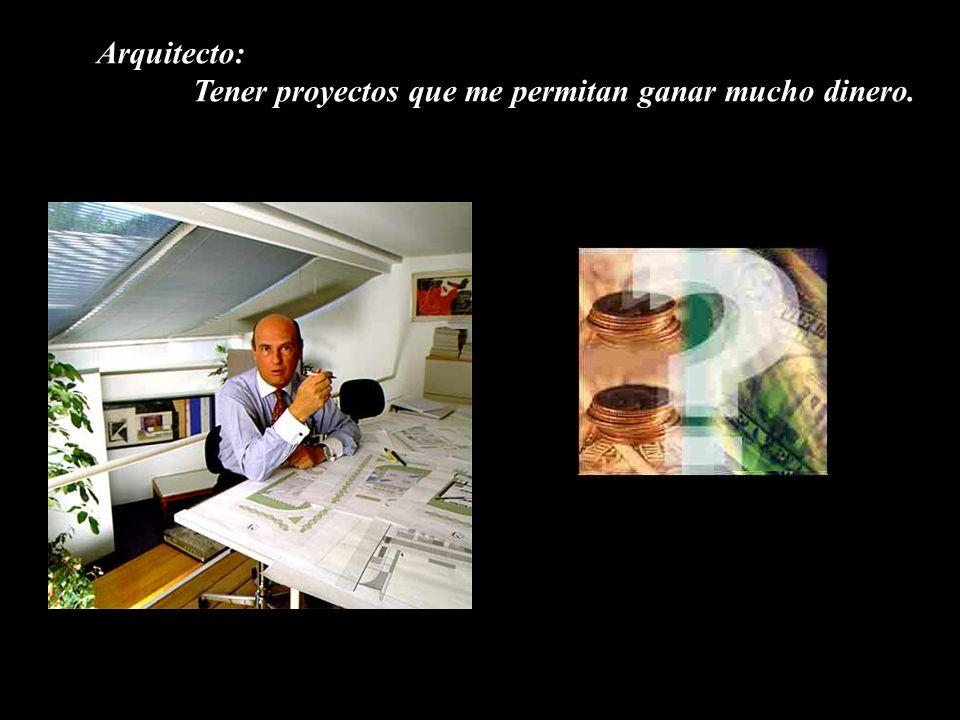 Arquitecto: Tener proyectos que me permitan ganar mucho dinero.