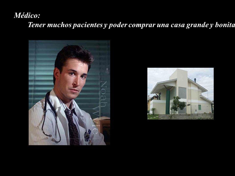 Médico: Tener muchos pacientes y poder comprar una casa grande y bonita.