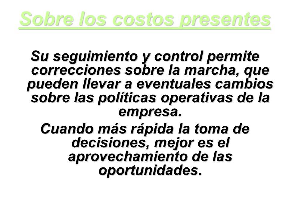 Sobre los costos presentes Su seguimiento y control permite correcciones sobre la marcha, que pueden llevar a eventuales cambios sobre las políticas o