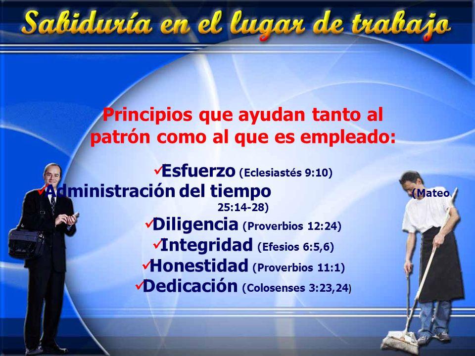 Principios que ayudan tanto al patrón como al que es empleado: Esfuerzo (Eclesiastés 9:10) Administración del tiempo (Mateo 25:14-28) Diligencia (Prov