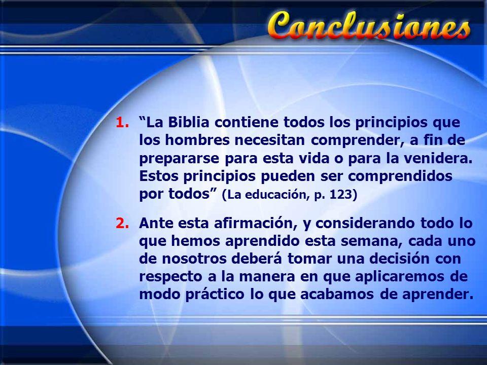 1.La Biblia contiene todos los principios que los hombres necesitan comprender, a fin de prepararse para esta vida o para la venidera. Estos principio