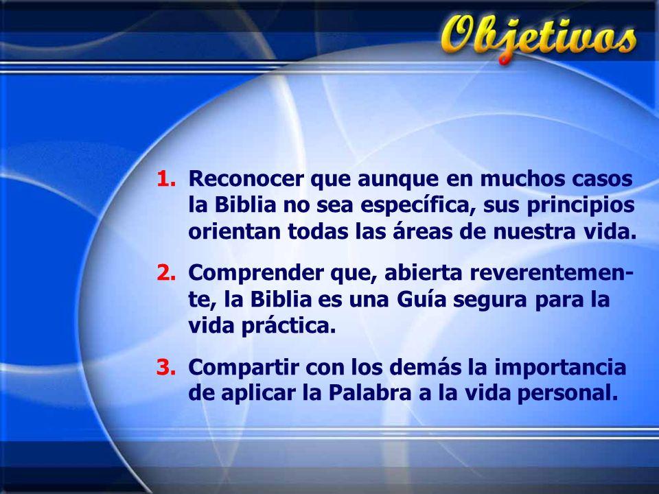1.Reconocer que aunque en muchos casos la Biblia no sea específica, sus principios orientan todas las áreas de nuestra vida. 2.Comprender que, abierta