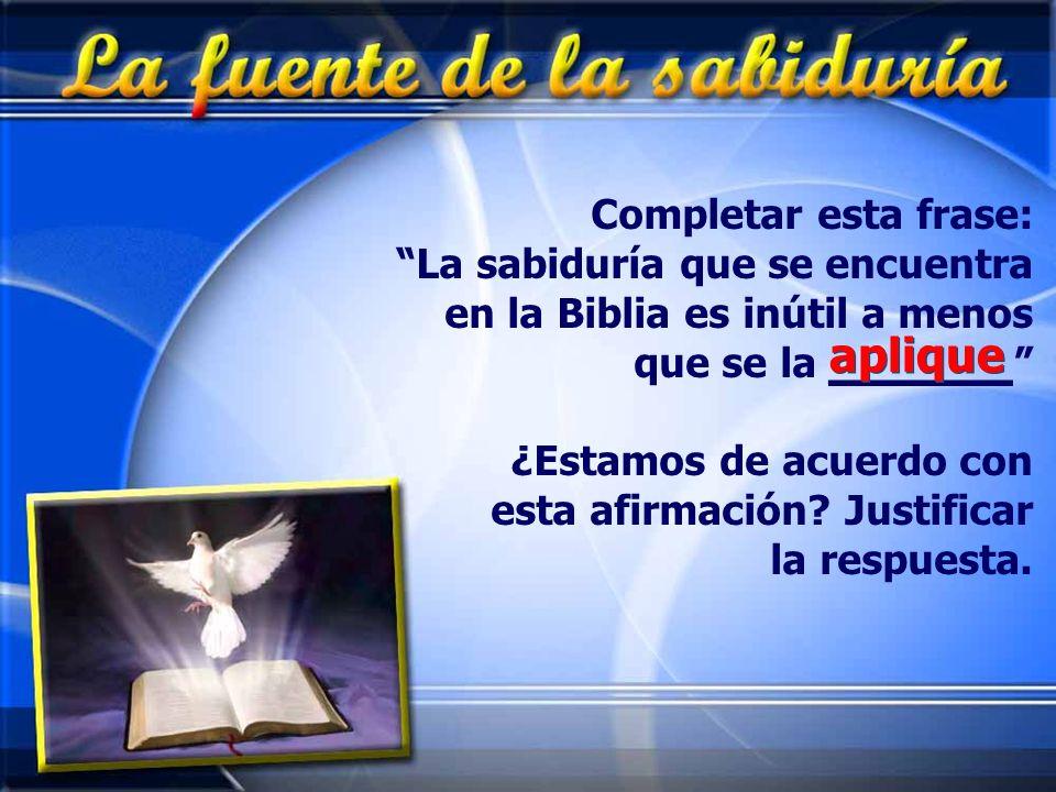 Completar esta frase: La sabiduría que se encuentra en la Biblia es inútil a menos que se la _______ ¿Estamos de acuerdo con esta afirmación? Justific
