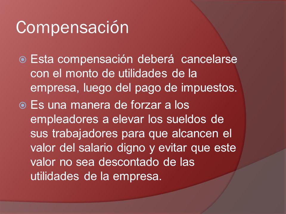 Compensación Esta compensación deberá cancelarse con el monto de utilidades de la empresa, luego del pago de impuestos.