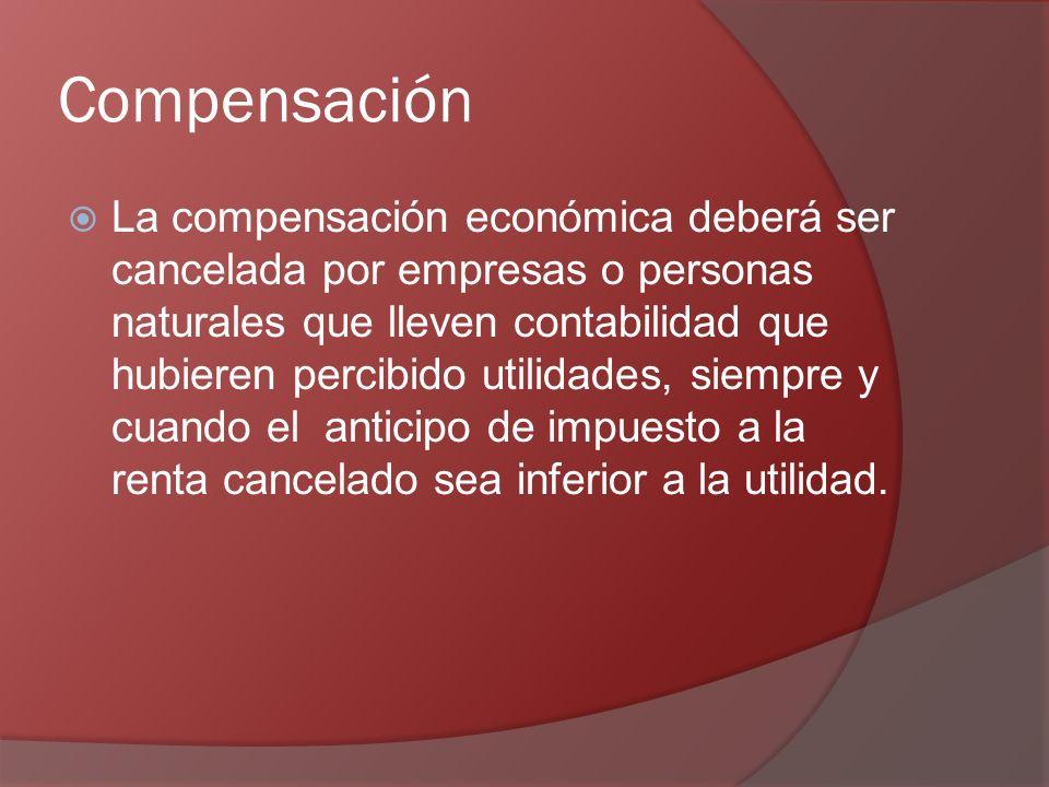Compensación La compensación económica deberá ser cancelada por empresas o personas naturales que lleven contabilidad que hubieren percibido utilidades, siempre y cuando el anticipo de impuesto a la renta cancelado sea inferior a la utilidad.