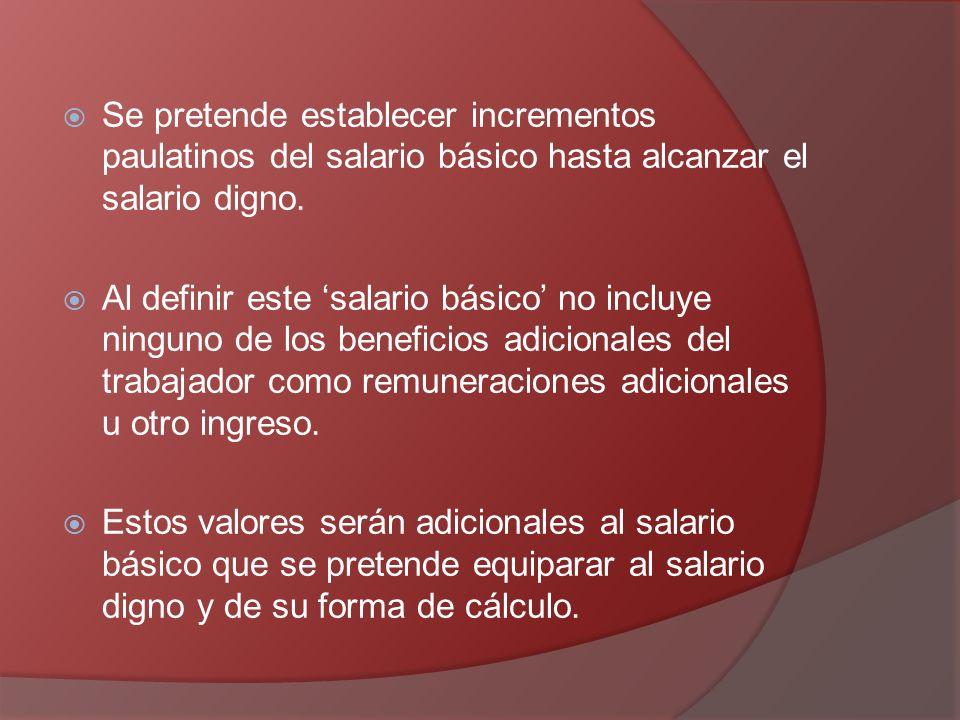 Se pretende establecer incrementos paulatinos del salario básico hasta alcanzar el salario digno. Al definir este salario básico no incluye ninguno de
