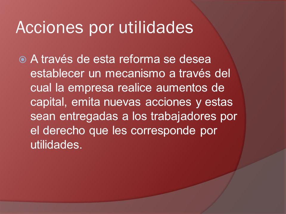 Acciones por utilidades A través de esta reforma se desea establecer un mecanismo a través del cual la empresa realice aumentos de capital, emita nuevas acciones y estas sean entregadas a los trabajadores por el derecho que les corresponde por utilidades.