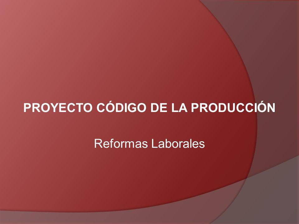 PROYECTO CÓDIGO DE LA PRODUCCIÓN Reformas Laborales