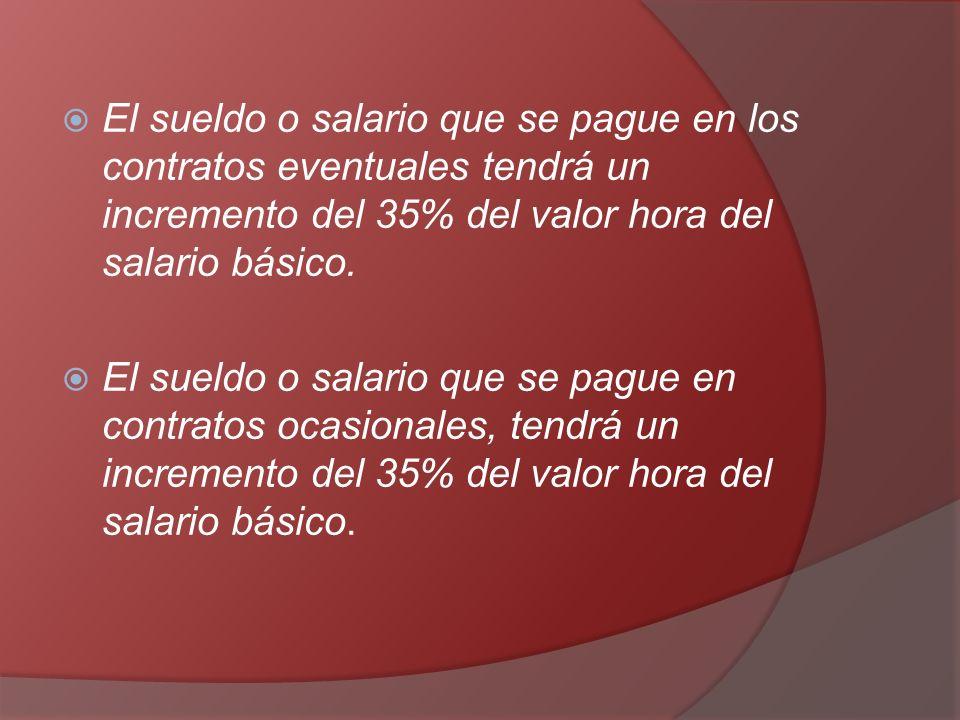 El sueldo o salario que se pague en los contratos eventuales tendrá un incremento del 35% del valor hora del salario básico. El sueldo o salario que s