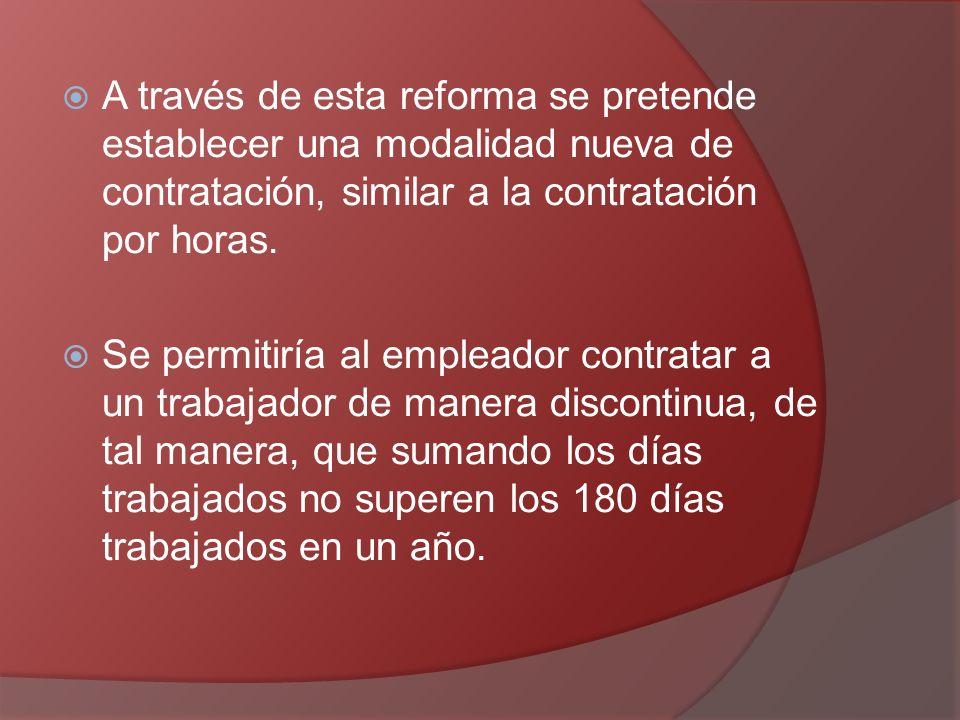 A través de esta reforma se pretende establecer una modalidad nueva de contratación, similar a la contratación por horas. Se permitiría al empleador c