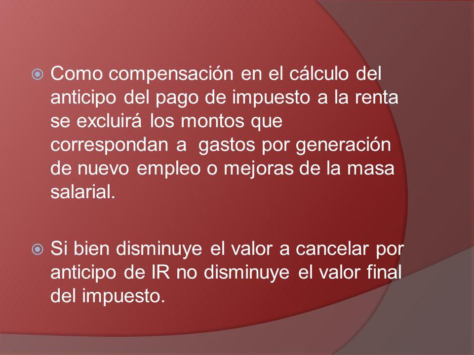 Como compensación en el cálculo del anticipo del pago de impuesto a la renta se excluirá los montos que correspondan a gastos por generación de nuevo empleo o mejoras de la masa salarial.