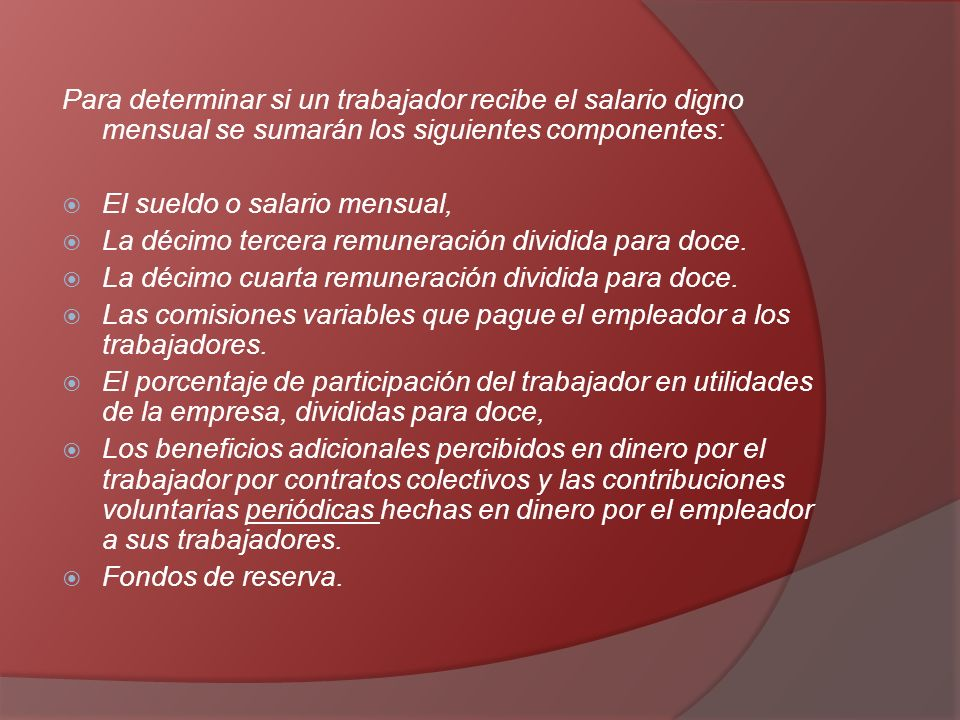 Para determinar si un trabajador recibe el salario digno mensual se sumarán los siguientes componentes: El sueldo o salario mensual, La décimo tercera remuneración dividida para doce.