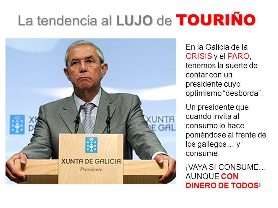 La tendencia al LUJO de TOURIÑO En la Galicia de la CRISIS y el PARO, tenemos la suerte de contar con un presidente cuyo optimismo desborda.
