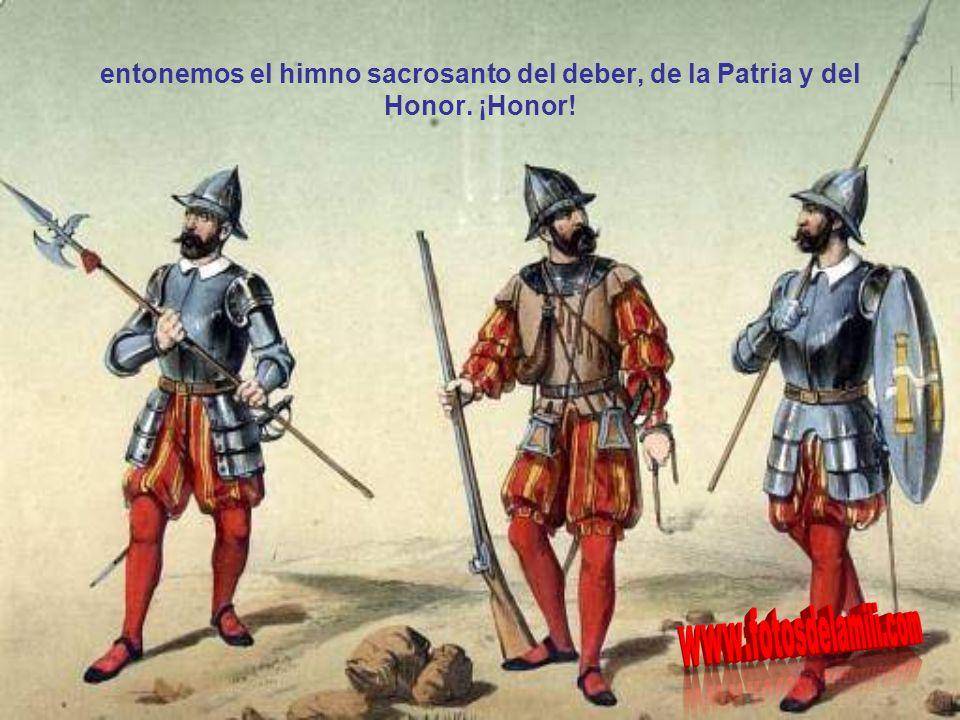 entonemos el himno sacrosanto del deber, de la Patria y del Honor. ¡Honor!