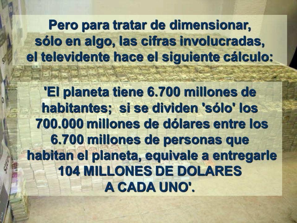 Pero para tratar de dimensionar, sólo en algo, las cifras involucradas, el televidente hace el siguiente cálculo: El planeta tiene 6.700 millones de habitantes; si se dividen sólo los 700.000 millones de dólares entre los 6.700 millones de personas que habitan el planeta, equivale a entregarle 104 MILLONES DE DOLARES A CADA UNO .