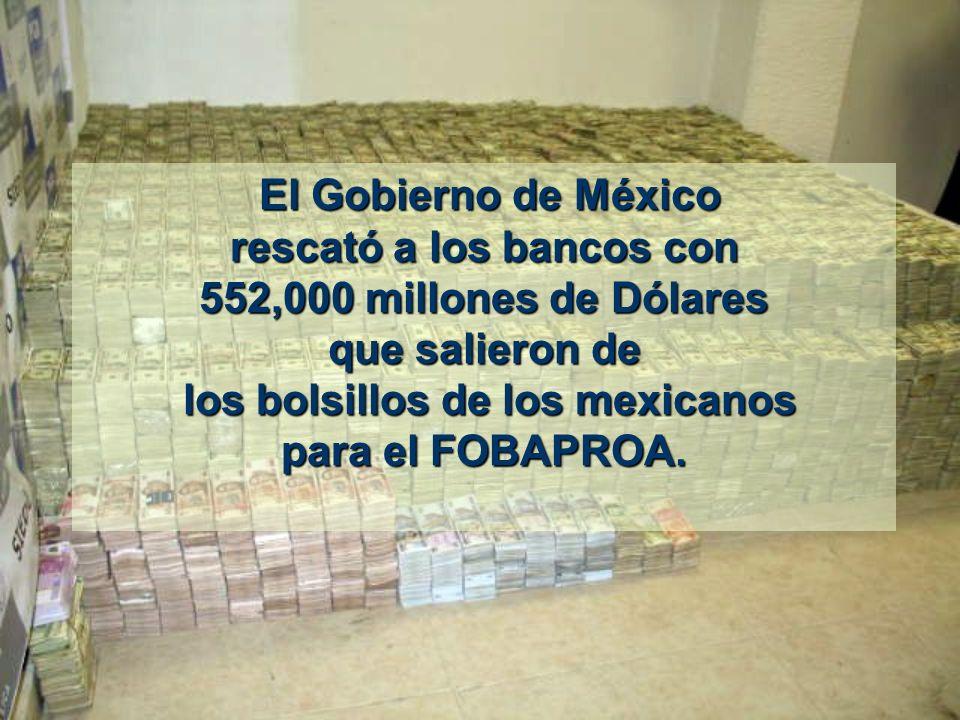 El Gobierno de México El Gobierno de México rescató a los bancos con 552,000 millones de Dólares que salieron de los bolsillos de los mexicanos para el FOBAPROA.