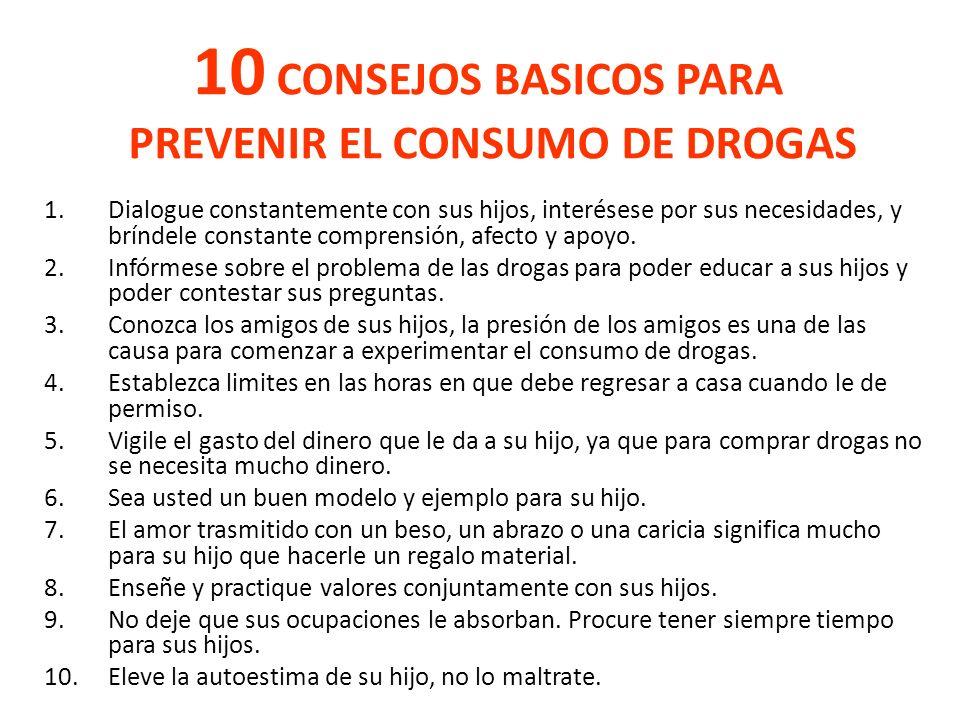 10 CONSEJOS BASICOS PARA PREVENIR EL CONSUMO DE DROGAS 1.Dialogue constantemente con sus hijos, interésese por sus necesidades, y bríndele constante c