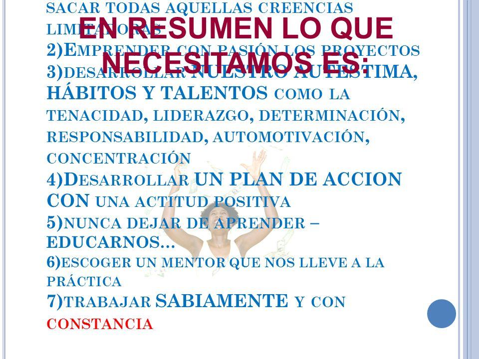 1)H ACER CONSCIENTE LO INCONSCIENTE Y SACAR TODAS AQUELLAS CREENCIAS LIMITADORAS 2)E MPRENDER CON PASIÓN LOS PROYECTOS 3) DESARROLLAR NUESTRO AUTESTIMA, HÁBITOS Y TALENTOS COMO LA TENACIDAD, LIDERAZGO, DETERMINACIÓN, RESPONSABILIDAD, AUTOMOTIVACIÓN, CONCENTRACIÓN 4)D ESARROLLAR UN PLAN DE ACCION CON UNA ACTITUD POSITIVA 5) NUNCA DEJAR DE APRENDER – EDUCARNOS… 6) ESCOGER UN MENTOR QUE NOS LLEVE A LA PRÁCTICA 7) TRABAJAR SABIAMENTE Y CON CONSTANCIA EN RESUMEN LO QUE NECESITAMOS ES: