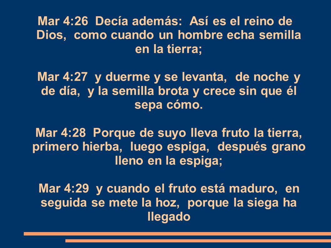 Mar 4:26 Decía además: Así es el reino de Dios, como cuando un hombre echa semilla en la tierra; Mar 4:27 y duerme y se levanta, de noche y de día, y