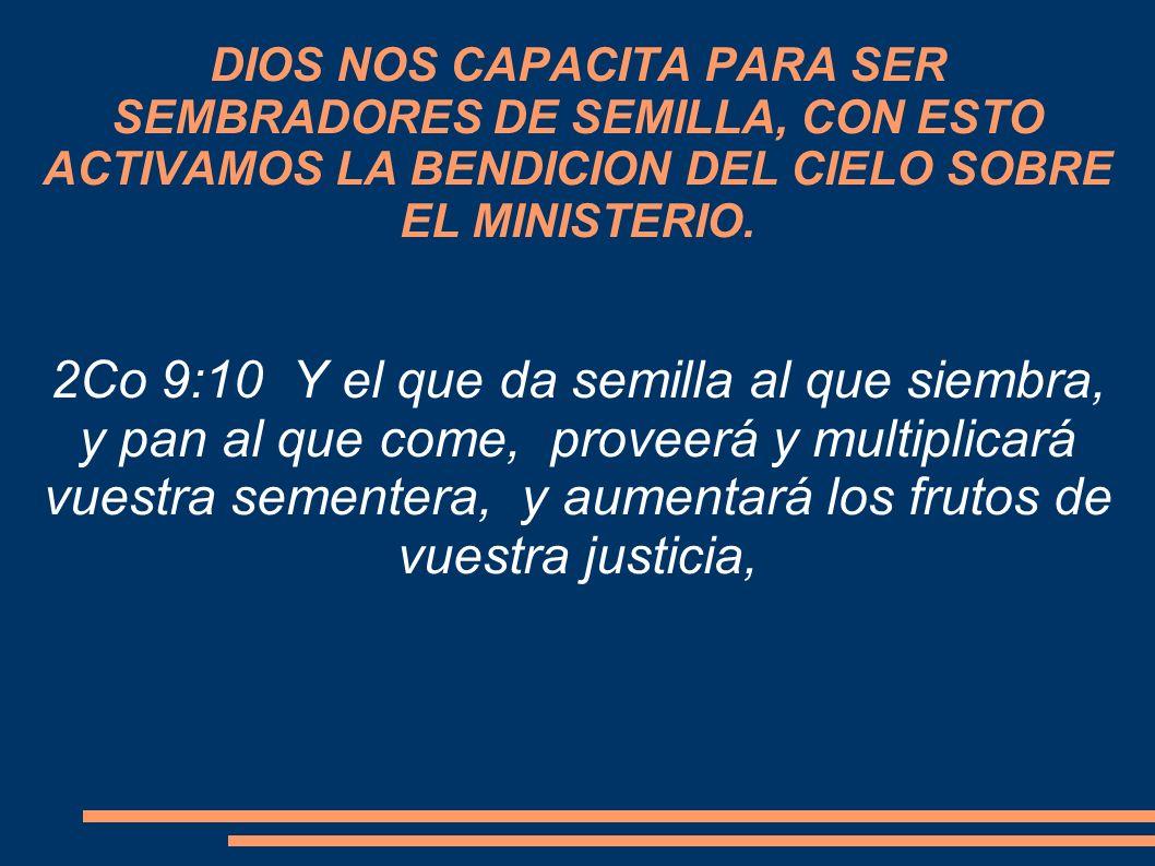 DIOS NOS CAPACITA PARA SER SEMBRADORES DE SEMILLA, CON ESTO ACTIVAMOS LA BENDICION DEL CIELO SOBRE EL MINISTERIO. 2Co 9:10 Y el que da semilla al que