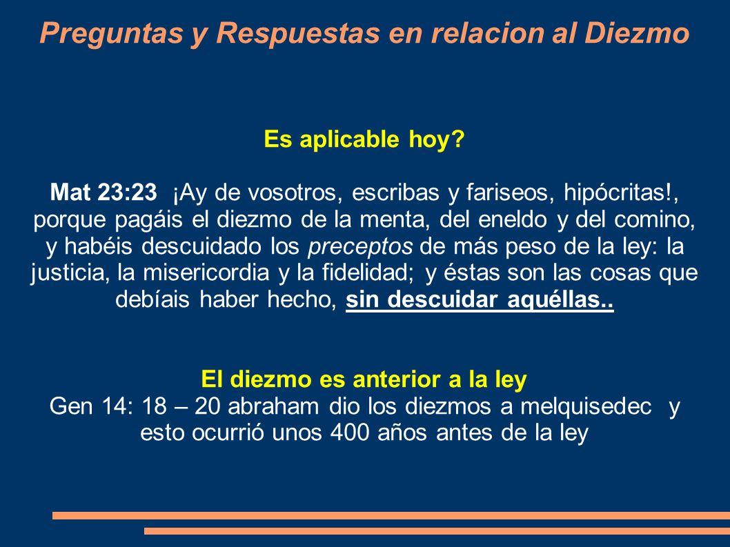 Preguntas y Respuestas en relacion al Diezmo Es aplicable hoy? Mat 23:23 ¡Ay de vosotros, escribas y fariseos, hipócritas!, porque pagáis el diezmo de