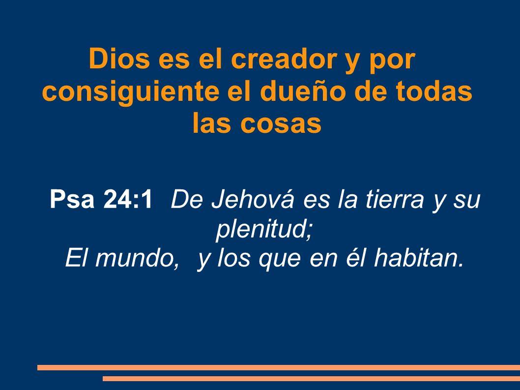 Dios es el creador y por consiguiente el dueño de todas las cosas Psa 24:1 De Jehová es la tierra y su plenitud; El mundo, y los que en él habitan.
