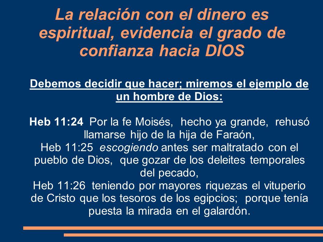 La relación con el dinero es espiritual, evidencia el grado de confianza hacia DIOS Debemos decidir que hacer; miremos el ejemplo de un hombre de Dios