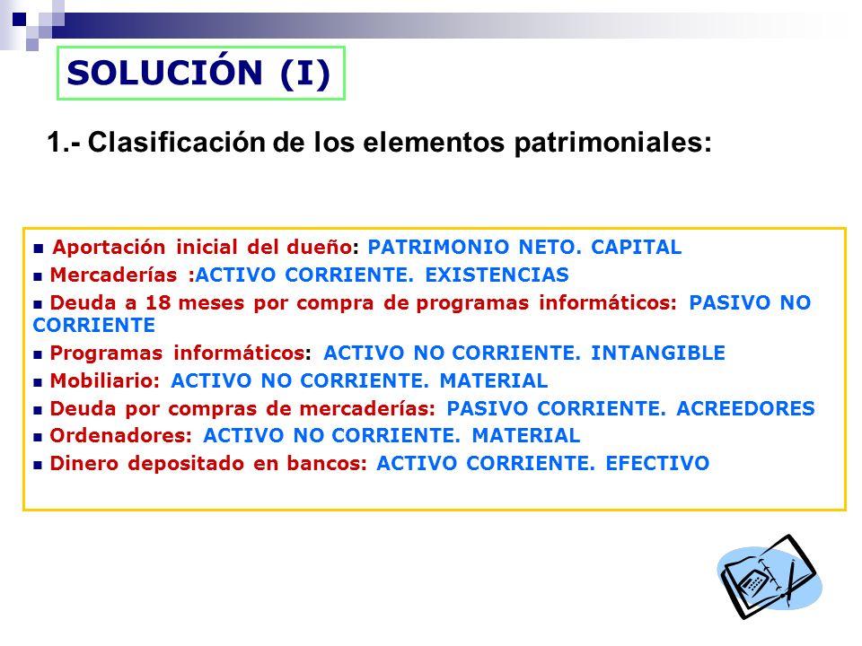 SOLUCIÓN (I) 1.- Clasificación de los elementos patrimoniales: Aportación inicial del dueño: PATRIMONIO NETO. CAPITAL Mercaderías :ACTIVO CORRIENTE. E