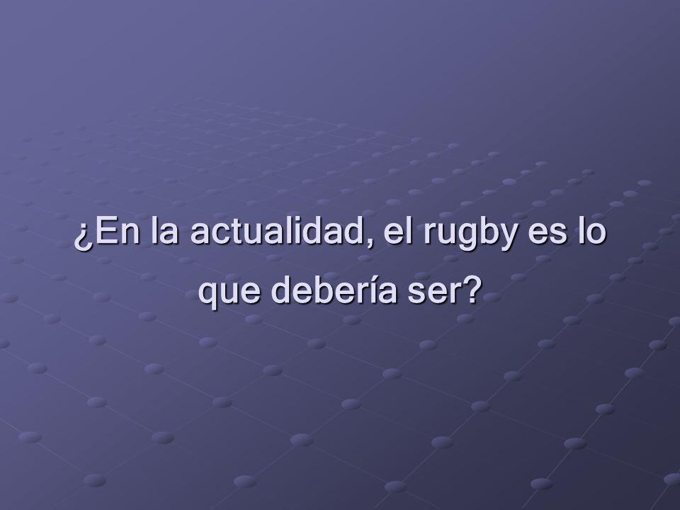 ¿En la actualidad, el rugby es lo que debería ser?