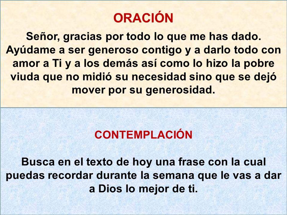 ORACIÓN Señor, gracias por todo lo que me has dado. Ayúdame a ser generoso contigo y a darlo todo con amor a Ti y a los demás así como lo hizo la pobr