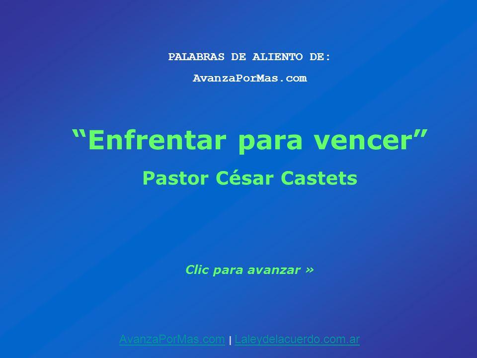 PALABRAS DE ALIENTO DE: AvanzaPorMas.com Enfrentar para vencer Pastor César Castets Clic para avanzar » AvanzaPorMas.comAvanzaPorMas.com | Laleydelacu