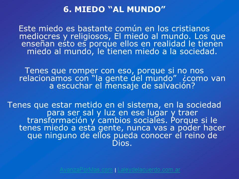 6. MIEDO AL MUNDO Este miedo es bastante común en los cristianos mediocres y religiosos, El miedo al mundo. Los que enseñan esto es porque ellos en re