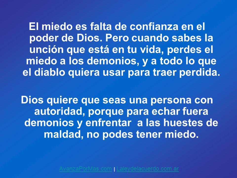 El miedo es falta de confianza en el poder de Dios. Pero cuando sabes la unción que está en tu vida, perdes el miedo a los demonios, y a todo lo que e