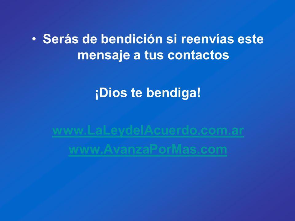 Serás de bendición si reenvías este mensaje a tus contactos ¡Dios te bendiga! www.LaLeydelAcuerdo.com.ar www.AvanzaPorMas.com