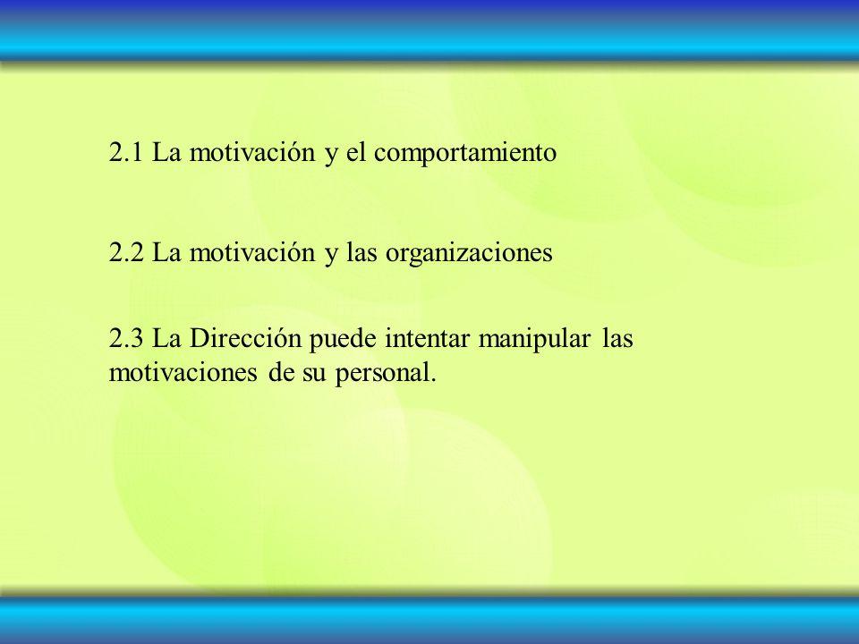 2.1 La motivación y el comportamiento 2.2 La motivación y las organizaciones 2.3 La Dirección puede intentar manipular las motivaciones de su personal.