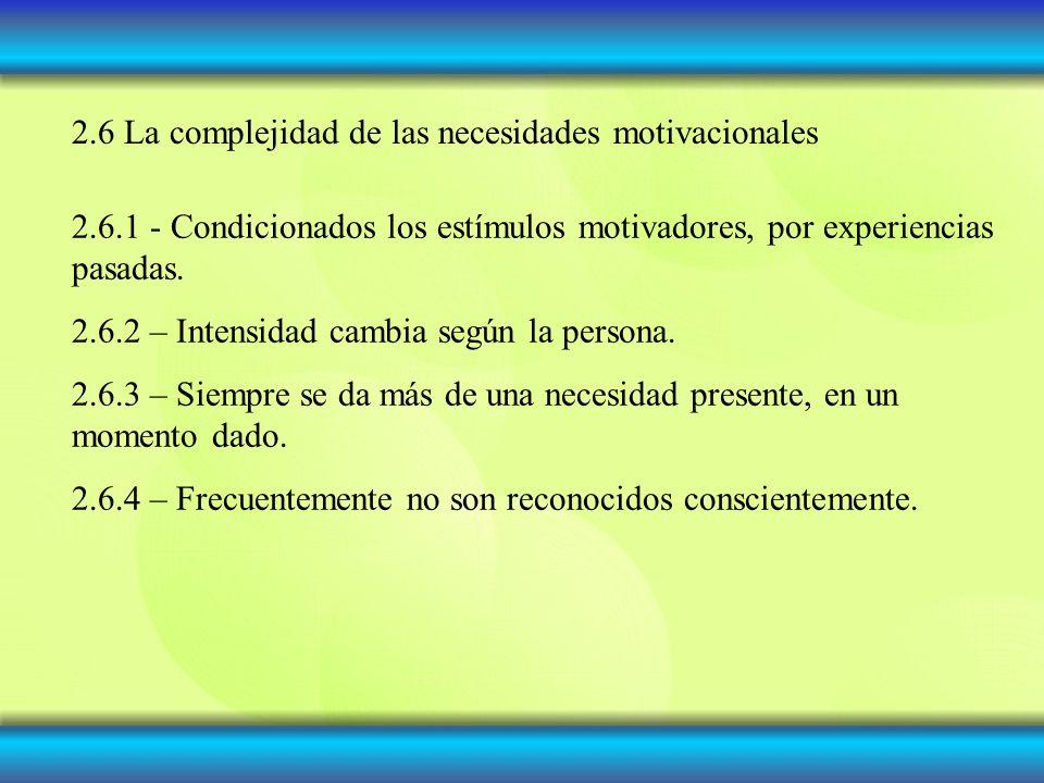 2.6 La complejidad de las necesidades motivacionales 2.6.1 - Condicionados los estímulos motivadores, por experiencias pasadas.