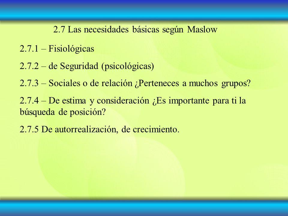 2.7 Las necesidades básicas según Maslow 2.7.1 – Fisiológicas 2.7.2 – de Seguridad (psicológicas) 2.7.3 – Sociales o de relación ¿Perteneces a muchos grupos.