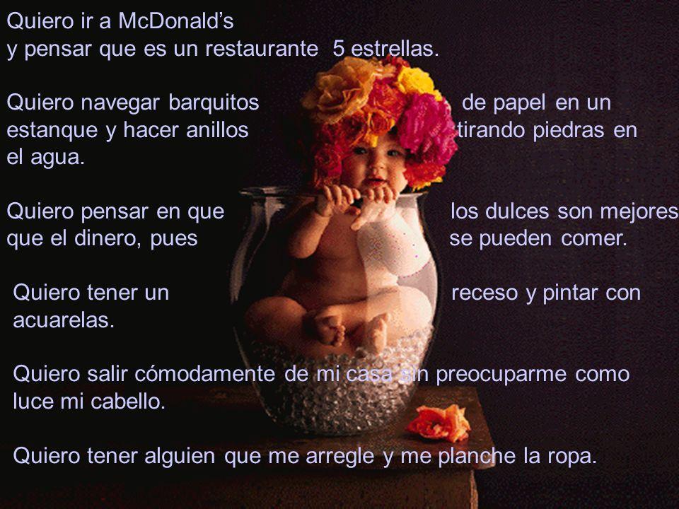 Quiero ir a McDonalds y pensar que es un restaurante 5 estrellas. Quiero navegar barquitos de papel en un estanque y hacer anillos tirando piedras en
