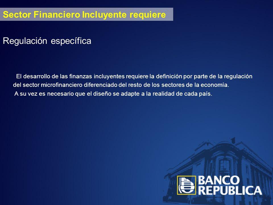 Sector Financiero Incluyente requiere Regulación específica El desarrollo de las finanzas incluyentes requiere la definición por parte de la regulación del sector microfinanciero diferenciado del resto de los sectores de la economía.