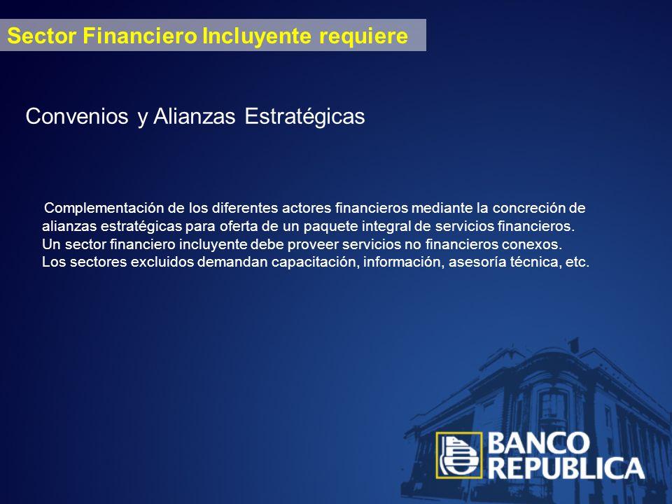 Sector Financiero Incluyente requiere Convenios y Alianzas Estratégicas Complementación de los diferentes actores financieros mediante la concreción de alianzas estratégicas para oferta de un paquete integral de servicios financieros.