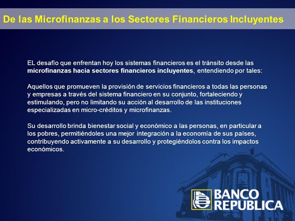 De las Microfinanzas a los Sectores Financieros Incluyentes EL desafío que enfrentan hoy los sistemas financieros es el tránsito desde las microfinanzas hacia sectores financieros incluyentes, entendiendo por tales: Aquellos que promueven la provisión de servicios financieros a todas las personas y empresas a través del sistema financiero en su conjunto, fortaleciendo y estimulando, pero no limitando su acción al desarrollo de las instituciones especializadas en micro-créditos y microfinanzas.