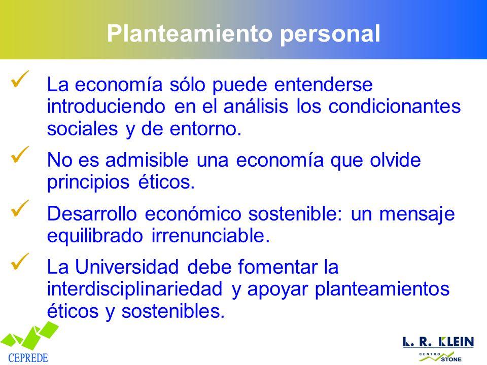 Planteamiento personal La economía sólo puede entenderse introduciendo en el análisis los condicionantes sociales y de entorno. No es admisible una ec