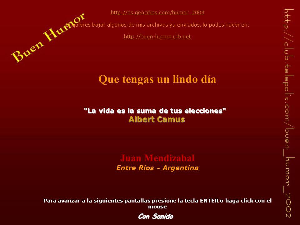http://es.geocities.com/humor_2003 Si quieres bajar algunos de mis archivos ya enviados, lo podes hacer en: http://buen-humor.cjb.net Que tengas un lindo día Juan Mendizabal Entre Rios - Argentina Para avanzar a la siguientes pantallas presione la tecla ENTER o haga click con el mouse La vida es la suma de tus elecciones La vida es la suma de tus elecciones Albert Camus Con Sonido