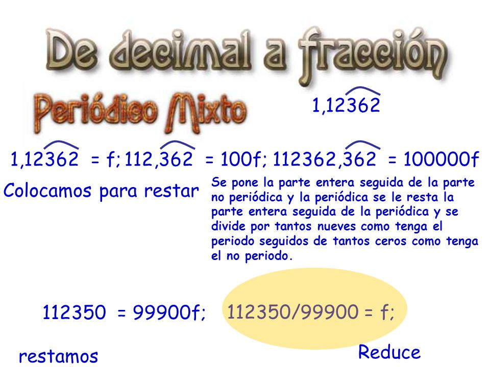 112350/99900 = f; 1,12362 1,12362 = f;112,362 = 100f;112362,362 = 100000f Colocamos para restar restamos 112350 = 99900f; Reduce Se pone la parte entera seguida de la parte no periódica y la periódica se le resta la parte entera seguida de la periódica y se divide por tantos nueves como tenga el periodo seguidos de tantos ceros como tenga el no periodo.