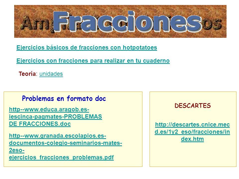 Ejercicios básicos de fracciones con hotpotatoes Ejercicios con fracciones para realizar en tu cuaderno Problemas en formato doc http--www.educa.aragob.es- iescinca-pagmates-PROBLEMAS DE FRACCIONES.doc http--www.granada.escolapios.es- documentos-colegio-seminarios-mates- 2eso- ejercicios_fracciones_problemas.pdf Teoría: unidadesunidades http://descartes.cnice.mec d.es/1y2_eso/fracciones/in dex.htm DESCARTES
