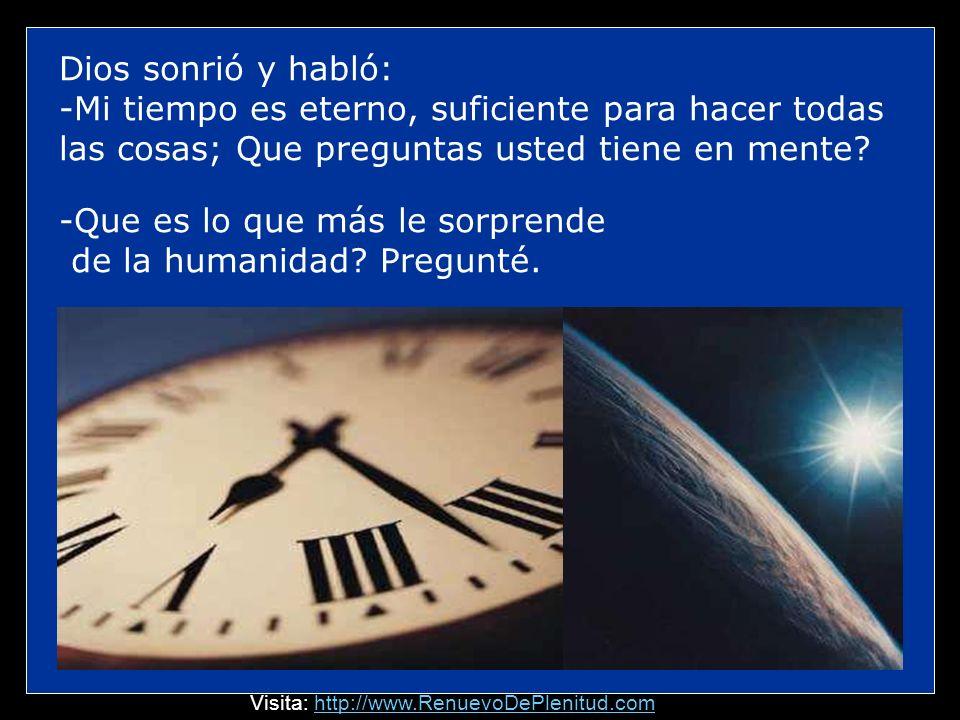 Dios sonrió y habló: -Mi tiempo es eterno, suficiente para hacer todas las cosas; Que preguntas usted tiene en mente.