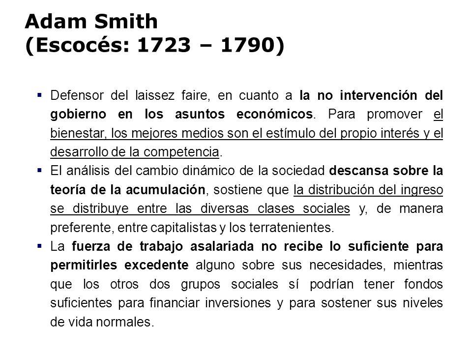 Adam Smith (Escocés: 1723 – 1790) Defensor del laissez faire, en cuanto a la no intervención del gobierno en los asuntos económicos. Para promover el